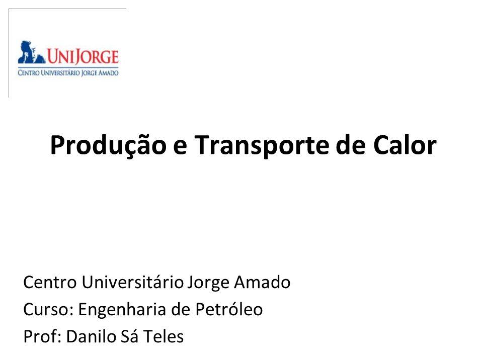Produção e Transporte de Calor Centro Universitário Jorge Amado Curso: Engenharia de Petróleo Prof: Danilo Sá Teles