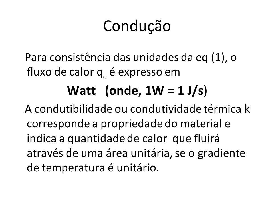 Condução Para consistência das unidades da eq (1), o fluxo de calor q c é expresso em Watt (onde, 1W = 1 J/s) A condutibilidade ou condutividade térmi