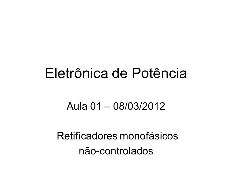 Eletrônica de Potência Aula 01 – 08/03/2012 Retificadores monofásicos não-controlados