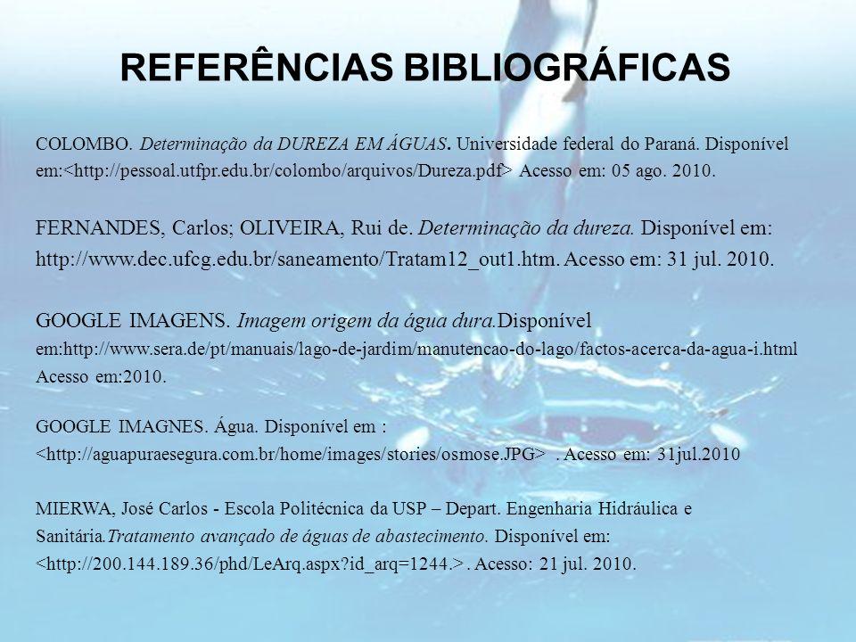 REFERÊNCIAS BIBLIOGRÁFICAS COLOMBO. Determinação da DUREZA EM ÁGUAS. Universidade federal do Paraná. Disponível em: Acesso em: 05 ago. 2010. FERNANDES