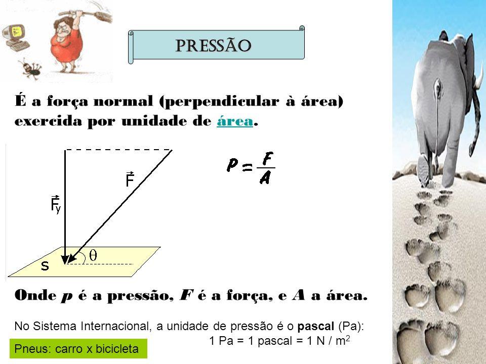 É a força normal (perpendicular à área) exercida por unidade de área.área Onde p é a pressão, F é a força, e A a área. Pressão No Sistema Internaciona
