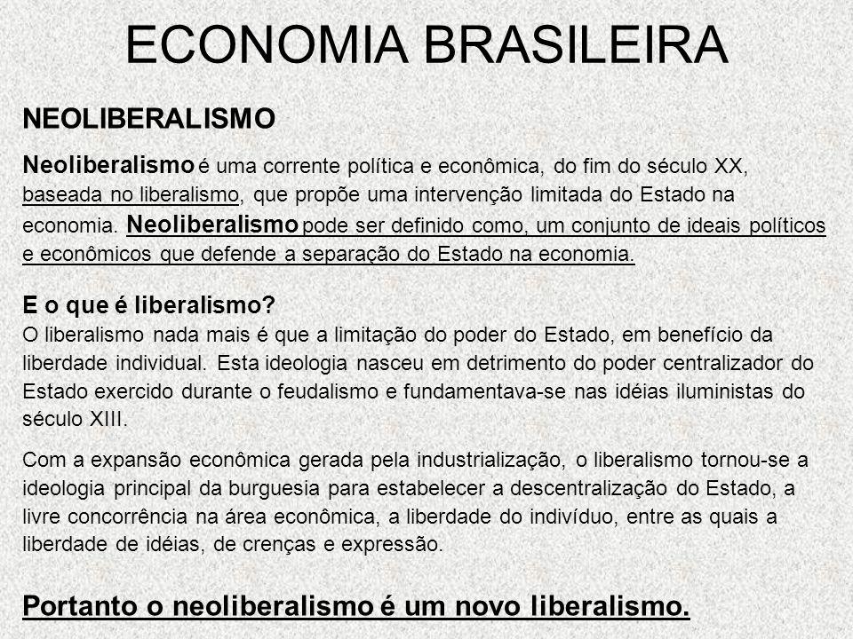 ECONOMIA BRASILEIRA Principais características do neoliberalismo Aumento da produção; Diminuição do Estado, em razão de um Estado mais eficiente; Controle de preços pelo próprio mercado; Desburocratização do Estado.