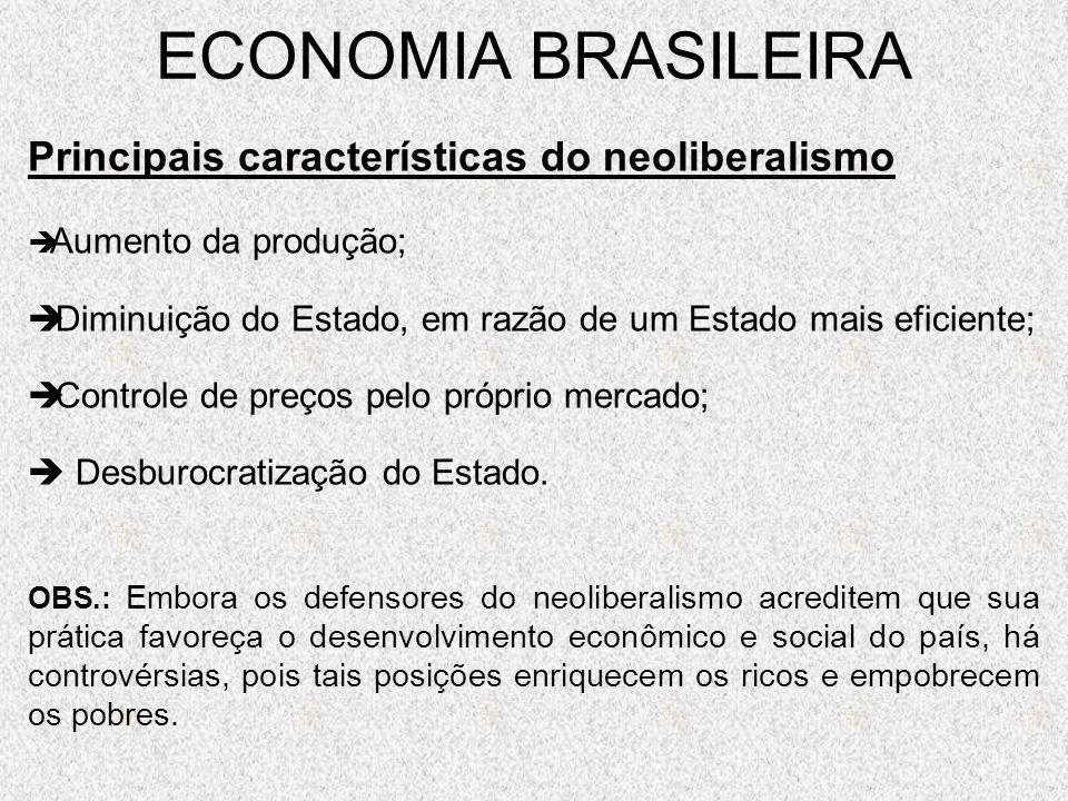 ECONOMIA BRASILEIRA Neoliberalismo, vejam o exemplo do Brasil: O governo não consegue desburocratizar o estado, nem ao menos torná-lo eficaz; O crescimento da desigualdade social é fato; As questões do desemprego e dos baixos salários no Brasil não foram resolvidas; E nos tornamos altamente dependente do capital internacional (multinacionais); Sofremos forte intervenção do FMI na aplicação de nosso dinheiro.