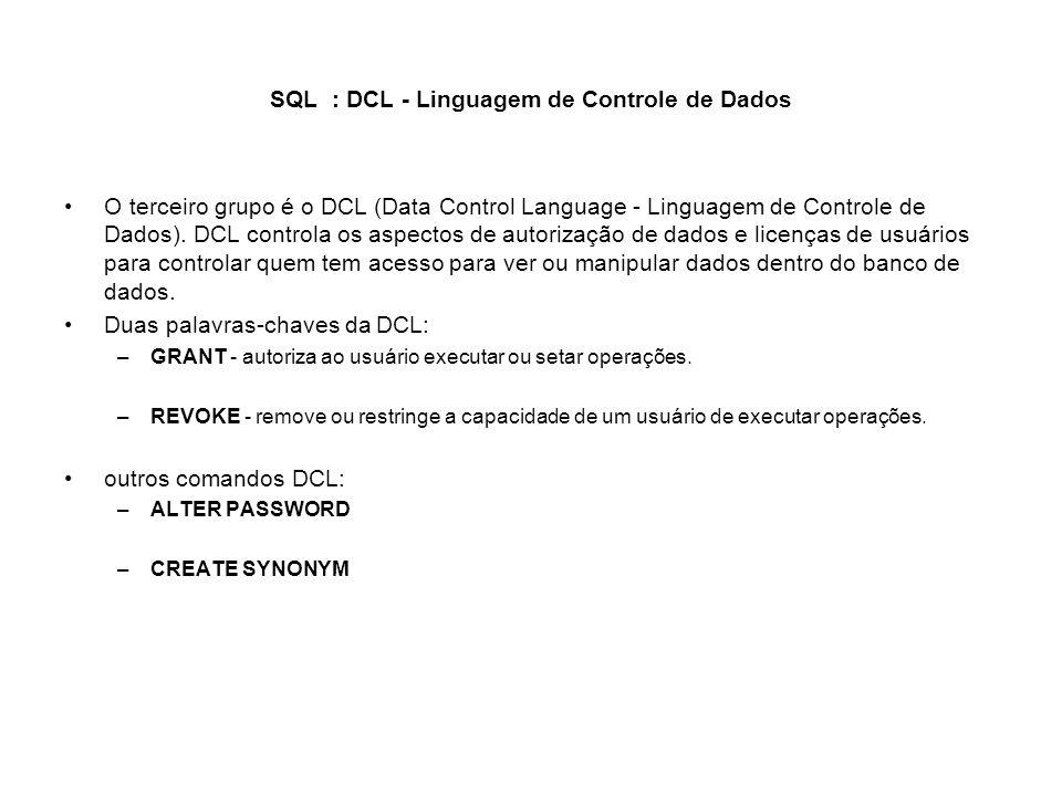SQL : DCL - Linguagem de Controle de Dados O terceiro grupo é o DCL (Data Control Language - Linguagem de Controle de Dados). DCL controla os aspectos