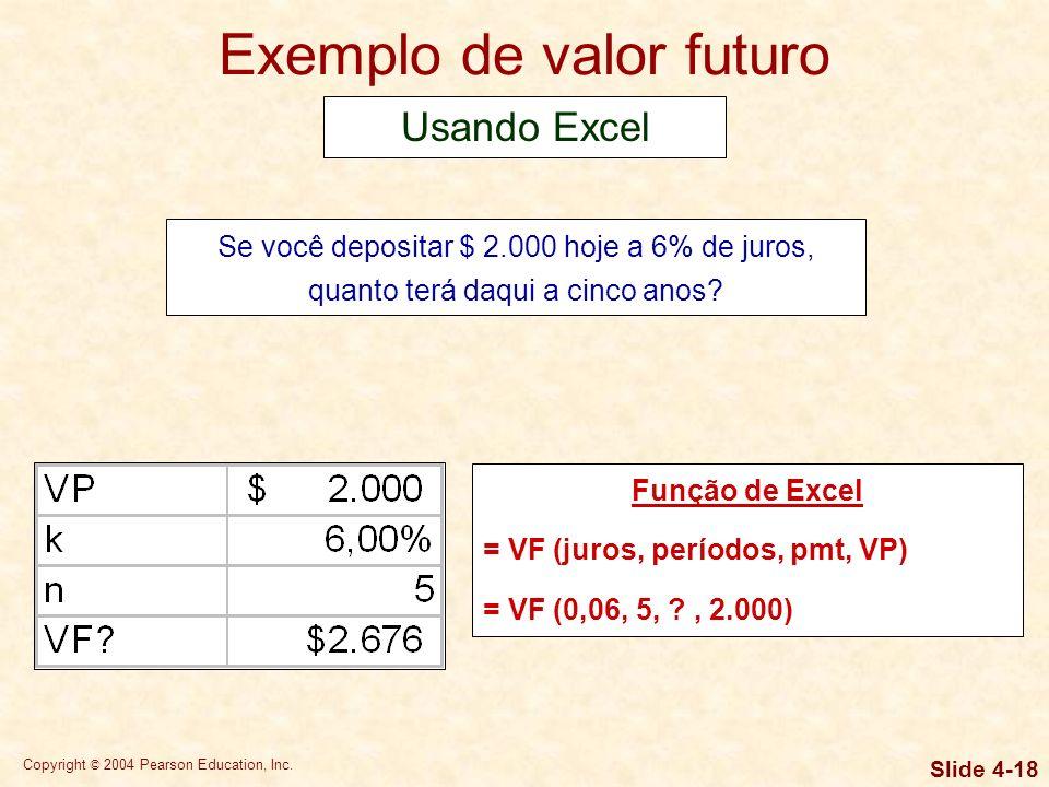 Copyright © 2004 Pearson Education, Inc. Slide 4-17 Exemplo de valor futuro Se você depositar $ 2.000 hoje a 6% de juros, quanto terá daqui a cinco an