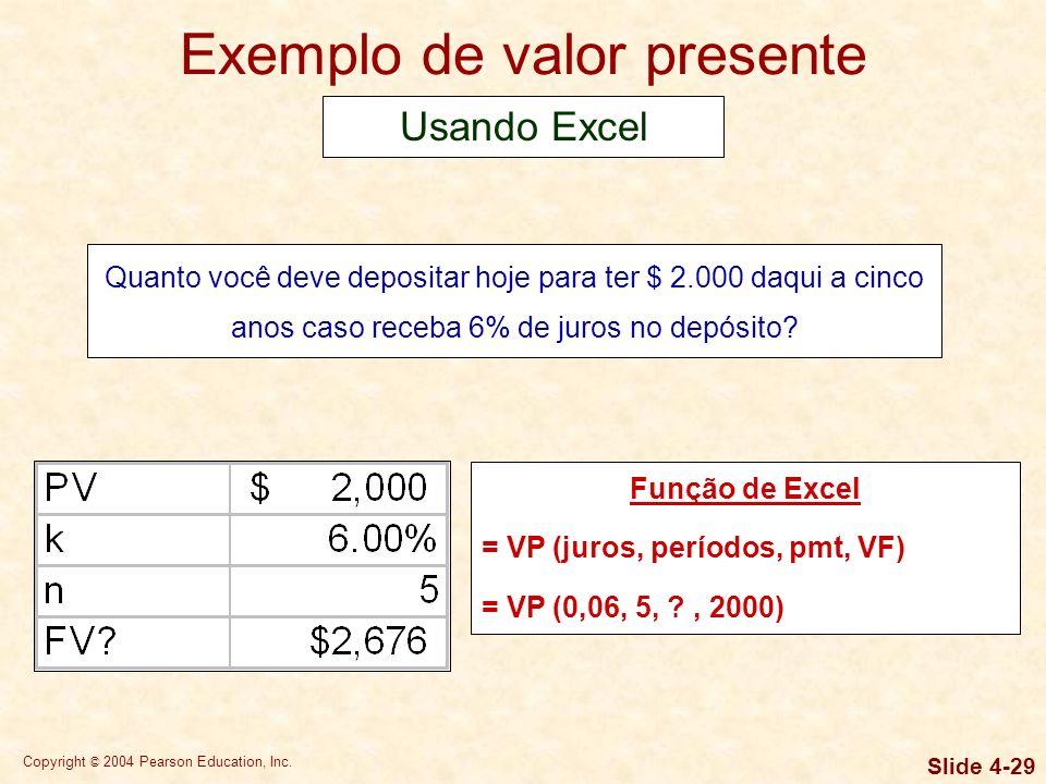 Copyright © 2004 Pearson Education, Inc. Slide 4-28 Exemplo de valor presente Quanto você deve depositar hoje para ter $ 2.000 daqui a cinco anos caso