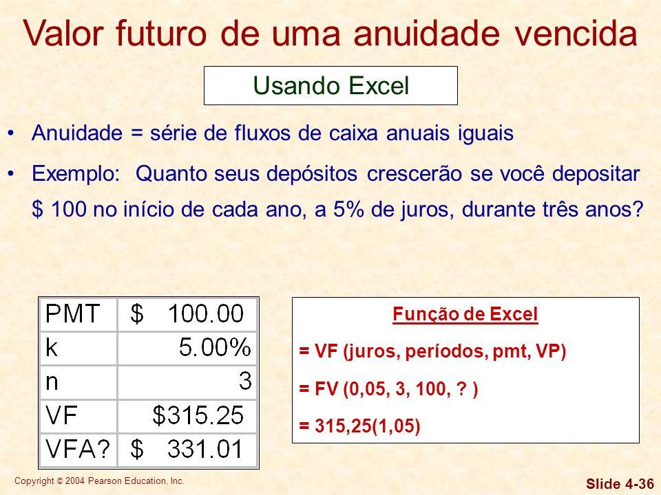 Copyright © 2004 Pearson Education, Inc. Slide 4-35 Valor futuro de uma anuidade vencida Anuidade = série de fluxos de caixa anuais iguais Exemplo: Qu