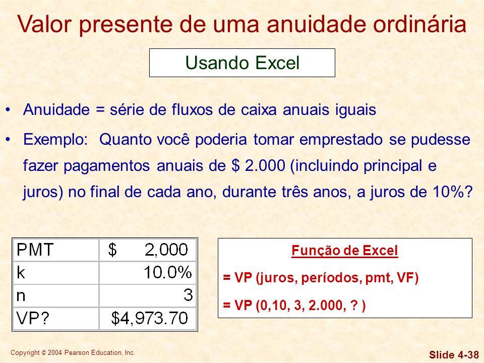 Copyright © 2004 Pearson Education, Inc. Slide 4-37 Valor presente de uma anuidade ordinária Anuidade = série de fluxos de caixa anuais iguais Exemplo
