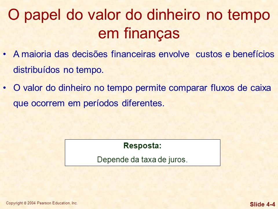 Copyright © 2004 Pearson Education, Inc. Slide 4-3 O papel do valor do dinheiro no tempo em finanças A maioria das decisões financeiras envolve custos