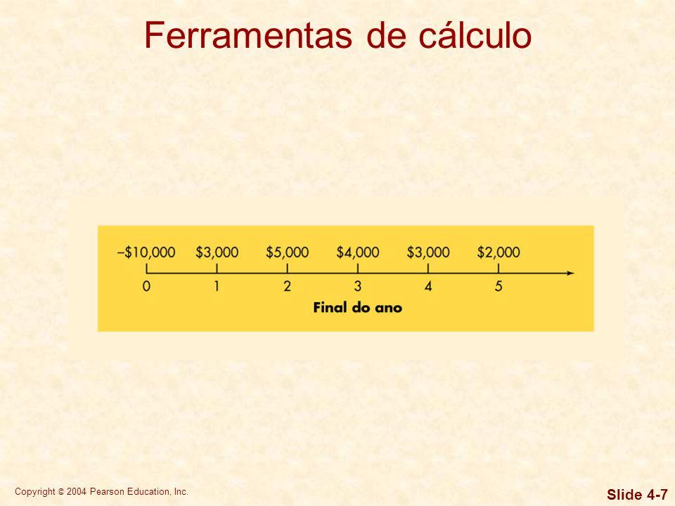 Copyright © 2004 Pearson Education, Inc. Slide 4-6 Ferramentas de cálculo Use as equações. Use as tabelas financeiras. Use calculadoras financeiras. U