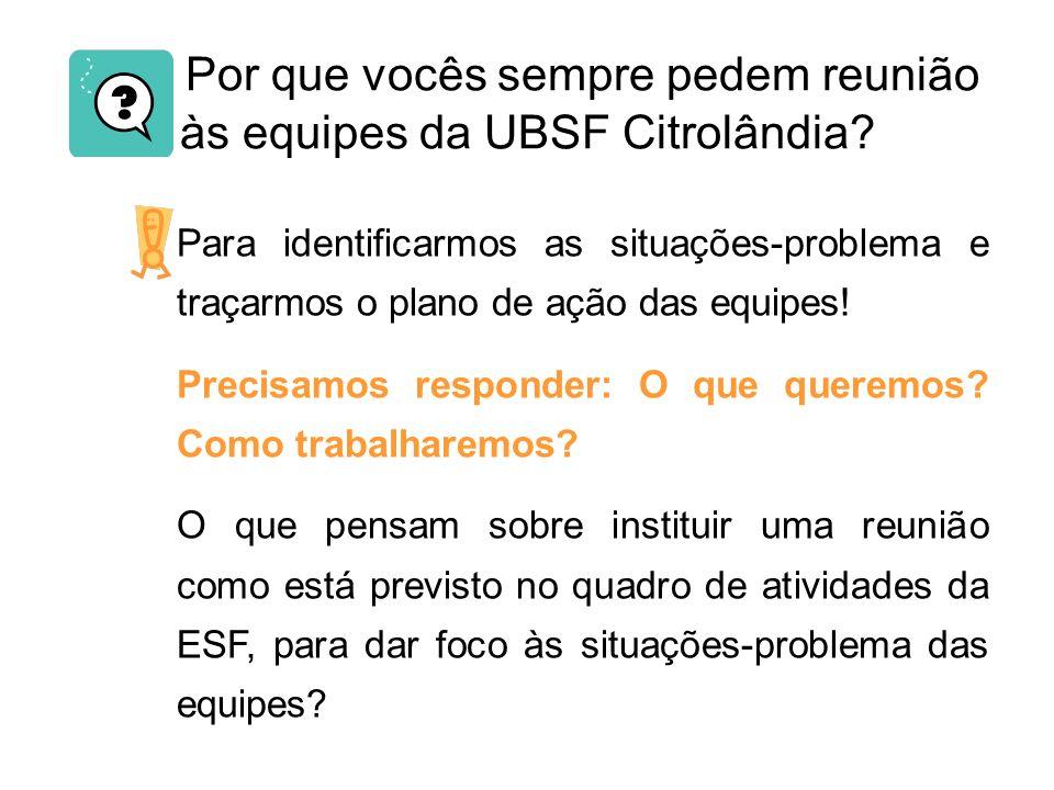 Por que vocês sempre pedem reunião às equipes da UBSF Citrolândia? Para identificarmos as situações-problema e traçarmos o plano de ação das equipes!