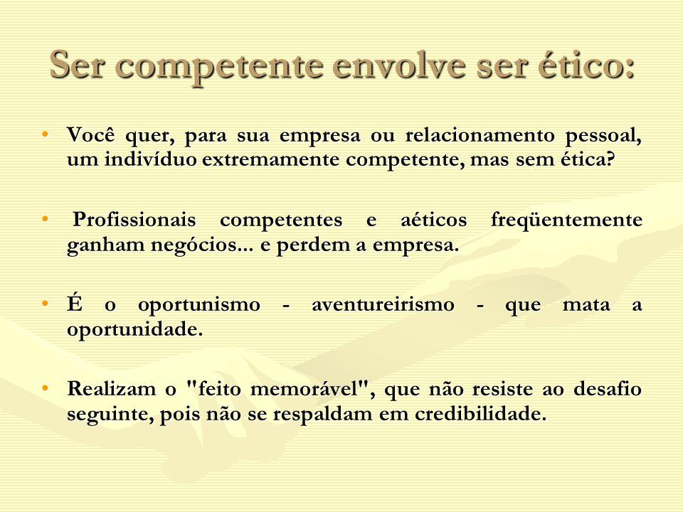 Ser competente envolve ser ético: Você quer, para sua empresa ou relacionamento pessoal, um indivíduo extremamente competente, mas sem ética?Você quer