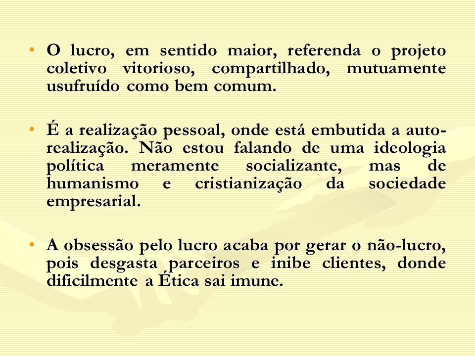 O lucro, em sentido maior, referenda o projeto coletivo vitorioso, compartilhado, mutuamente usufruído como bem comum.O lucro, em sentido maior, refer
