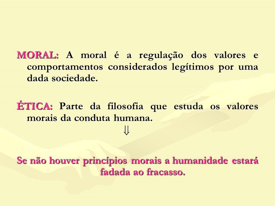 MORAL: A moral é a regulação dos valores e comportamentos considerados legítimos por uma dada sociedade. ÉTICA: Parte da filosofia que estuda os valor