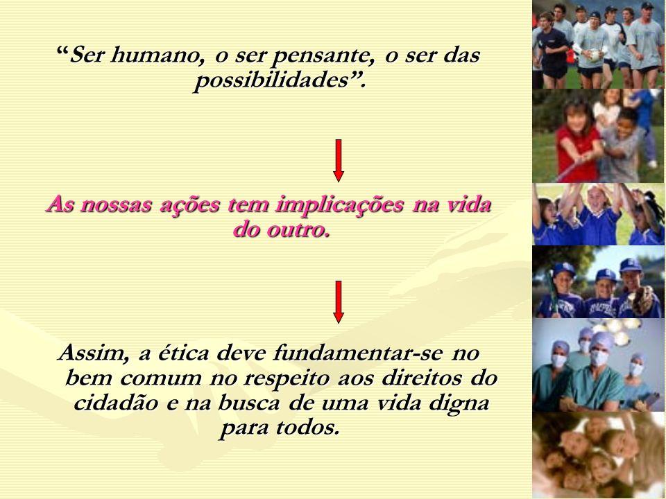 Ser humano, o ser pensante, o ser das possibilidades.Ser humano, o ser pensante, o ser das possibilidades. As nossas ações tem implicações na vida do
