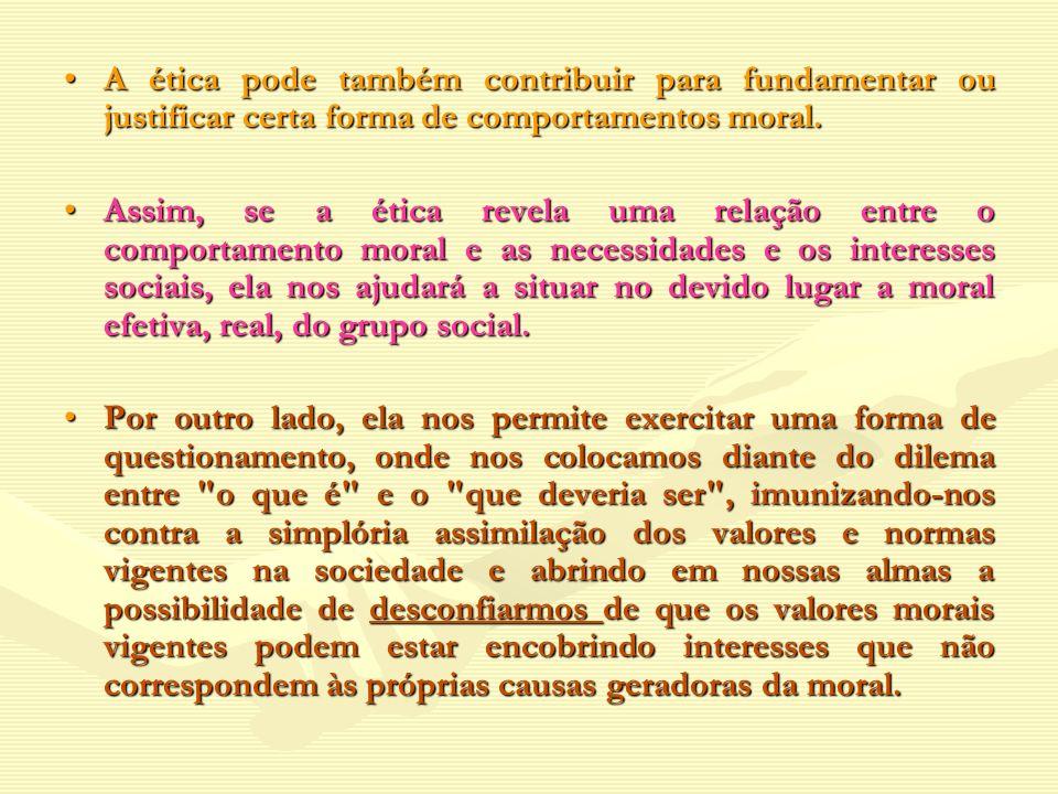 A ética pode também contribuir para fundamentar ou justificar certa forma de comportamentos moral.A ética pode também contribuir para fundamentar ou j