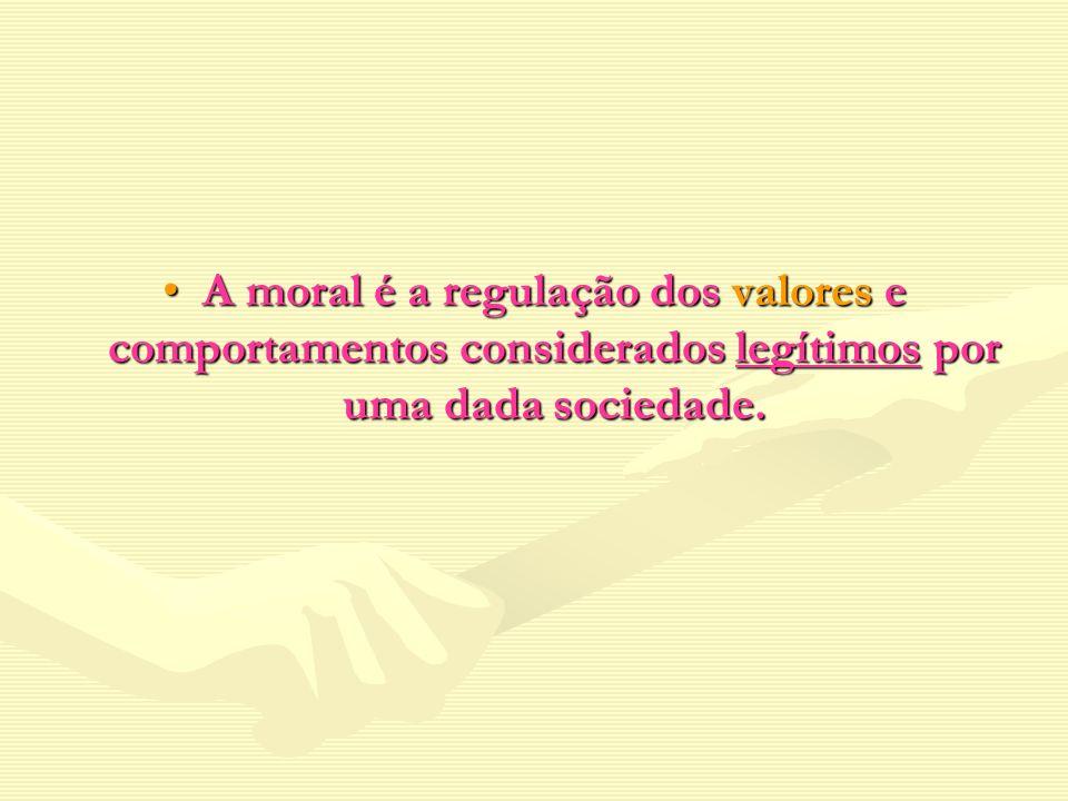 A moral é a regulação dos valores e comportamentos considerados legítimos por uma dada sociedade.A moral é a regulação dos valores e comportamentos co