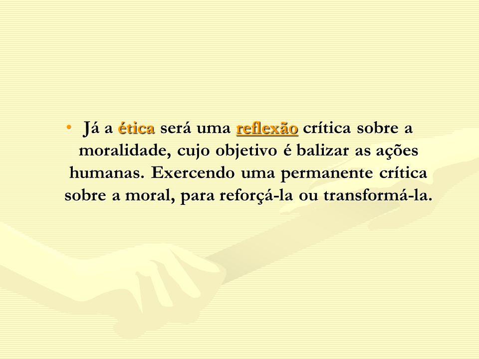 Já a ética será uma reflexão crítica sobre a moralidade, cujo objetivo é balizar as ações humanas. Exercendo uma permanente crítica sobre a moral, par