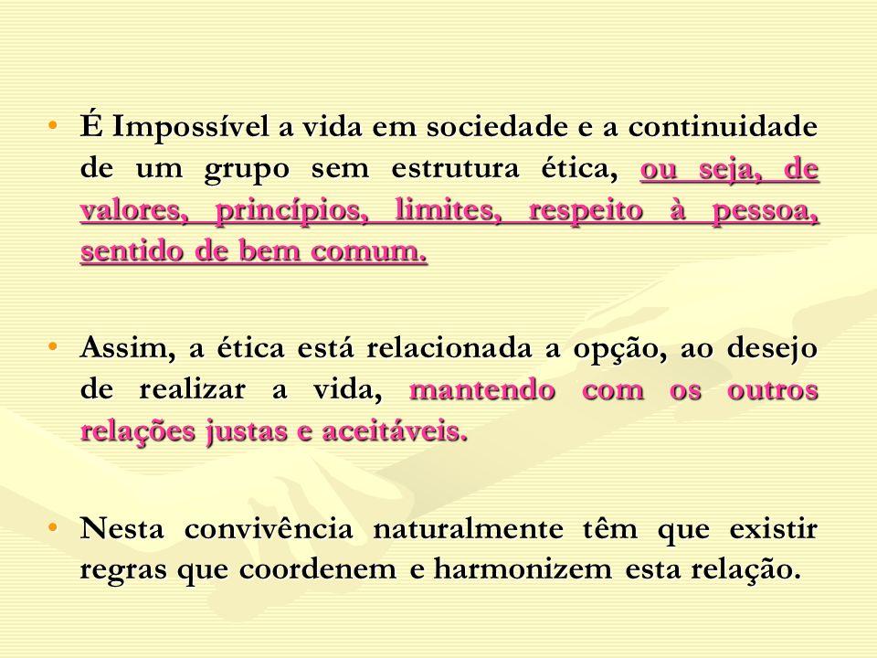 É Impossível a vida em sociedade e a continuidade de um grupo sem estrutura ética, ou seja, de valores, princípios, limites, respeito à pessoa, sentid