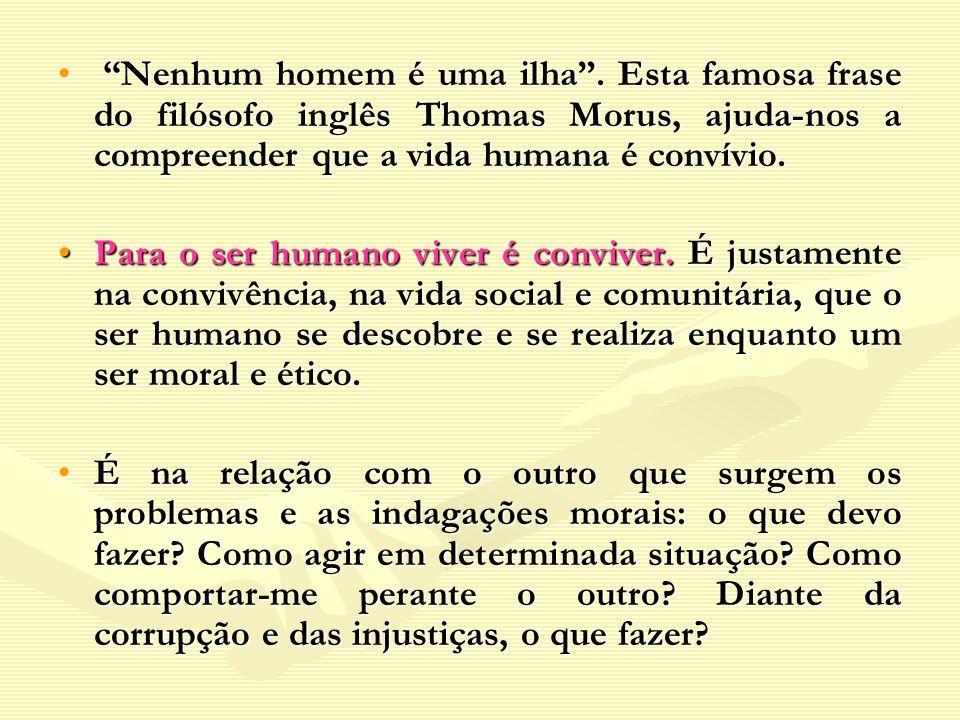 Nenhum homem é uma ilha. Esta famosa frase do filósofo inglês Thomas Morus, ajuda-nos a compreender que a vida humana é convívio. Nenhum homem é uma i