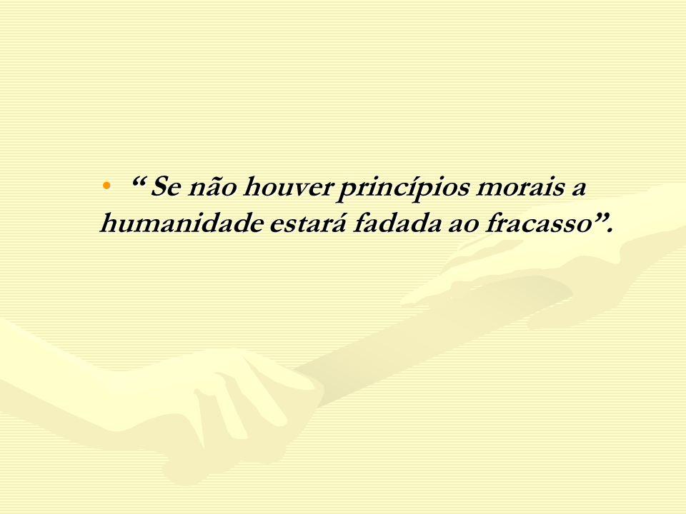 Se não houver princípios morais a humanidade estará fadada ao fracasso. Se não houver princípios morais a humanidade estará fadada ao fracasso.