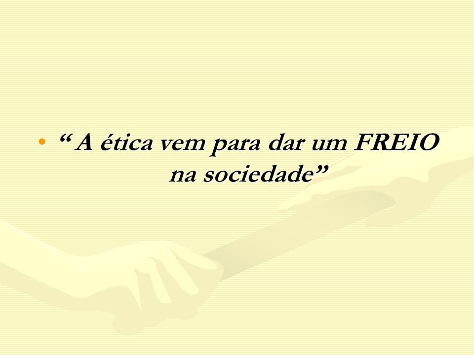 A ética vem para dar um FREIO na sociedade A ética vem para dar um FREIO na sociedade