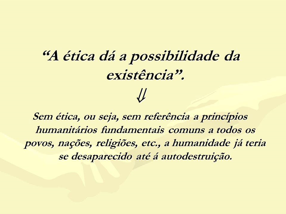 A ética dá a possibilidade da existência. Sem ética, ou seja, sem referência a princípios humanitários fundamentais comuns a todos os povos, nações, r