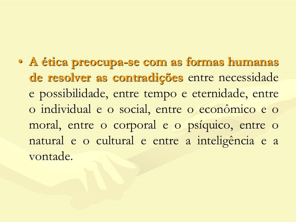 A ética preocupa-se com as formas humanas de resolver as contradiçõesA ética preocupa-se com as formas humanas de resolver as contradições entre neces