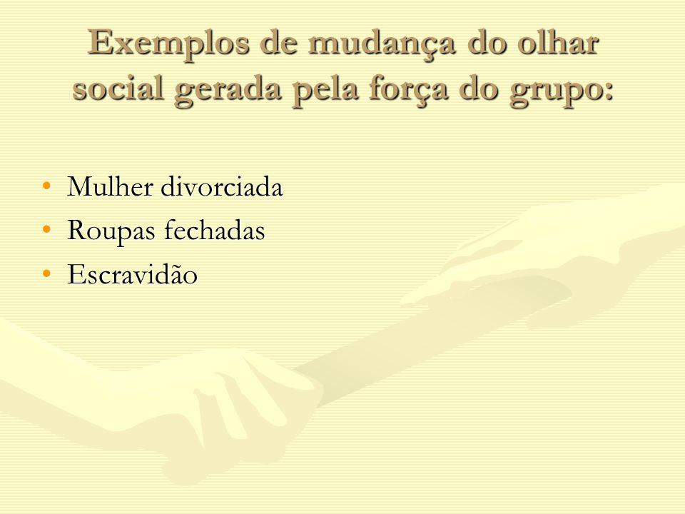 Exemplos de mudança do olhar social gerada pela força do grupo: Mulher divorciadaMulher divorciada Roupas fechadasRoupas fechadas EscravidãoEscravidão