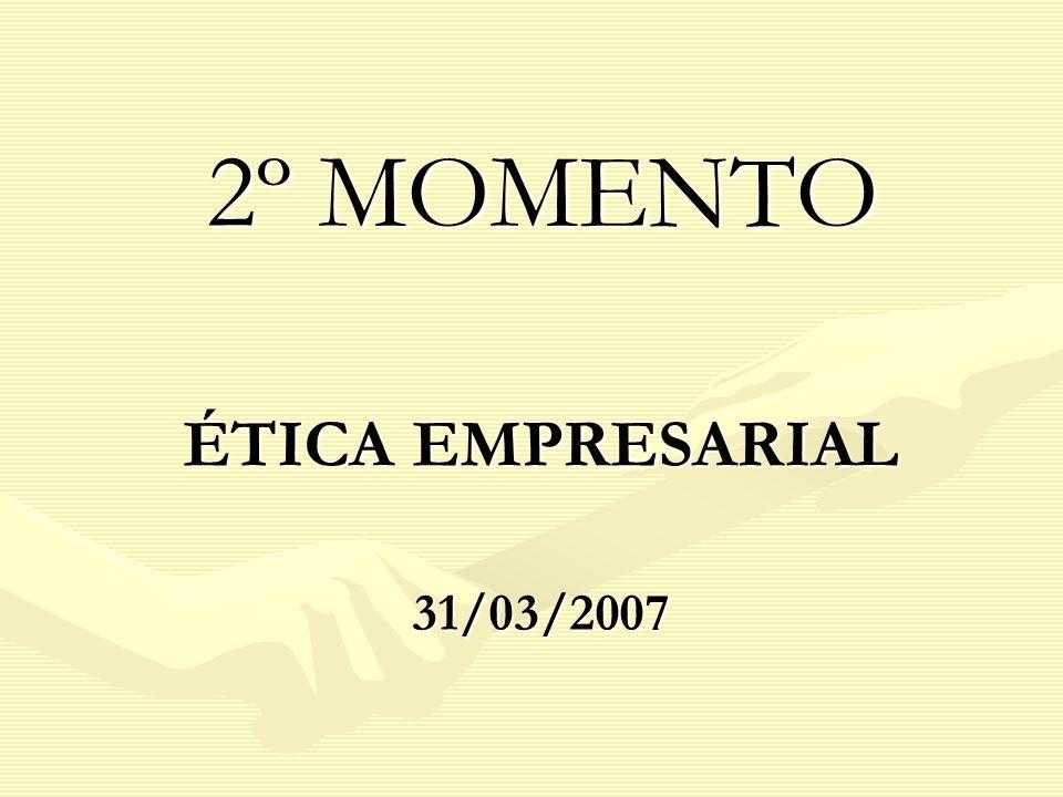 2º MOMENTO 2º MOMENTO ÉTICA EMPRESARIAL 31/03/2007