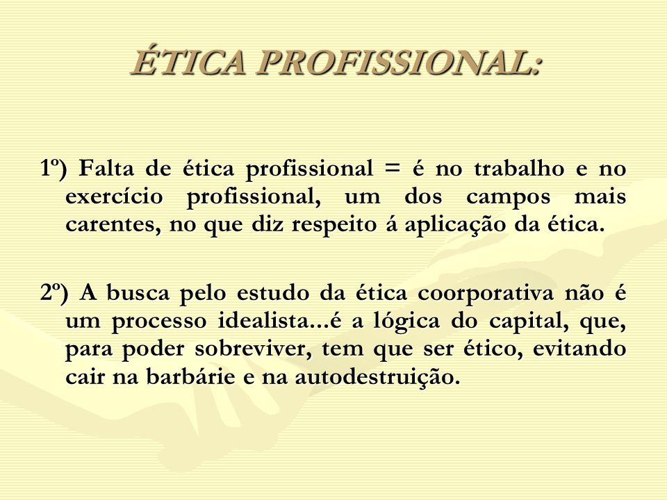 ÉTICA PROFISSIONAL: 1º) Falta de ética profissional = é no trabalho e no exercício profissional, um dos campos mais carentes, no que diz respeito á ap