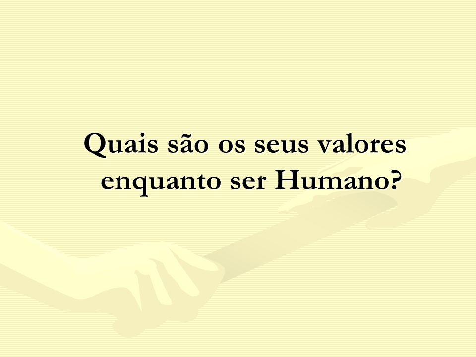 Quais são os seus valores enquanto ser Humano? Quais são os seus valores enquanto ser Humano?
