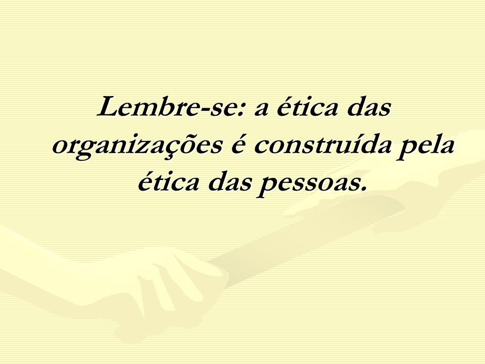 Lembre-se: a ética das organizações é construída pela ética das pessoas.