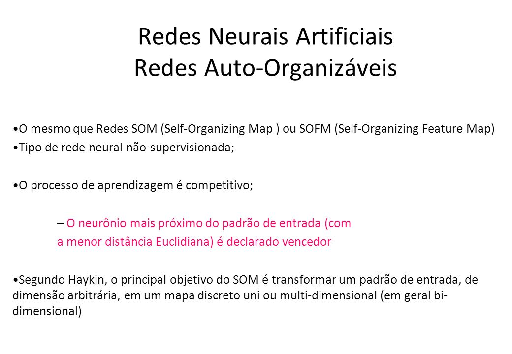Redes Neurais Artificiais Redes Auto-Organizáveis O mesmo que Redes SOM (Self-Organizing Map ) ou SOFM (Self-Organizing Feature Map) Tipo de rede neur