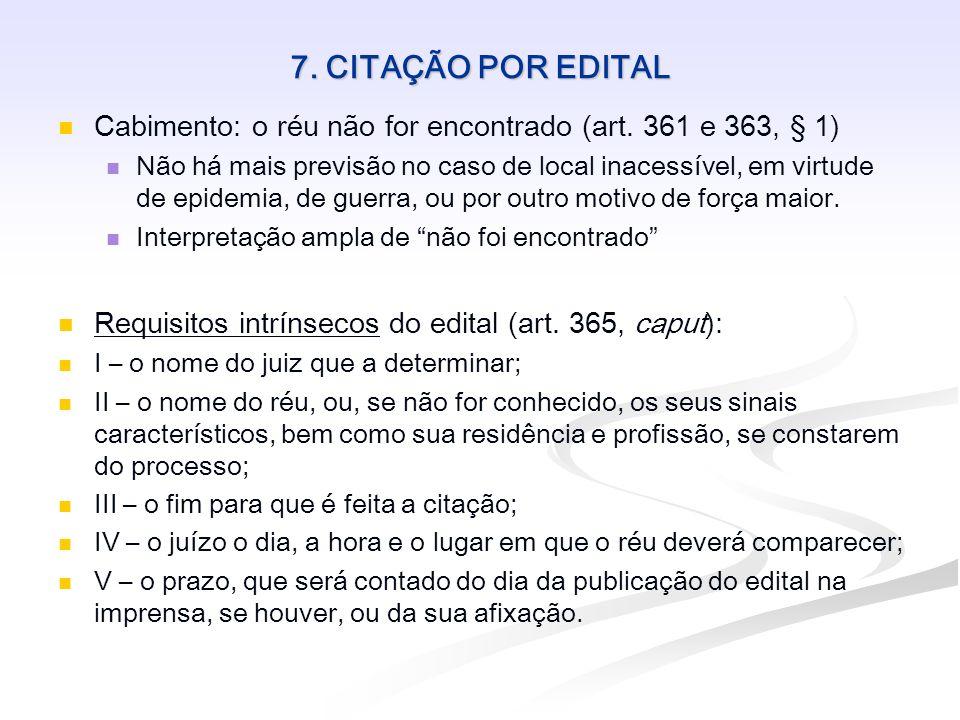 7. CITAÇÃO POR EDITAL Cabimento: o réu não for encontrado (art. 361 e 363, § 1) Não há mais previsão no caso de local inacessível, em virtude de epide