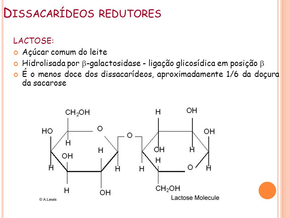 D ISSACARÍDEOS REDUTORES LACTOSE: Açúcar comum do leite Hidrolisada por -galactosidase - ligação glicosídica em posição É o menos doce dos dissacaríde