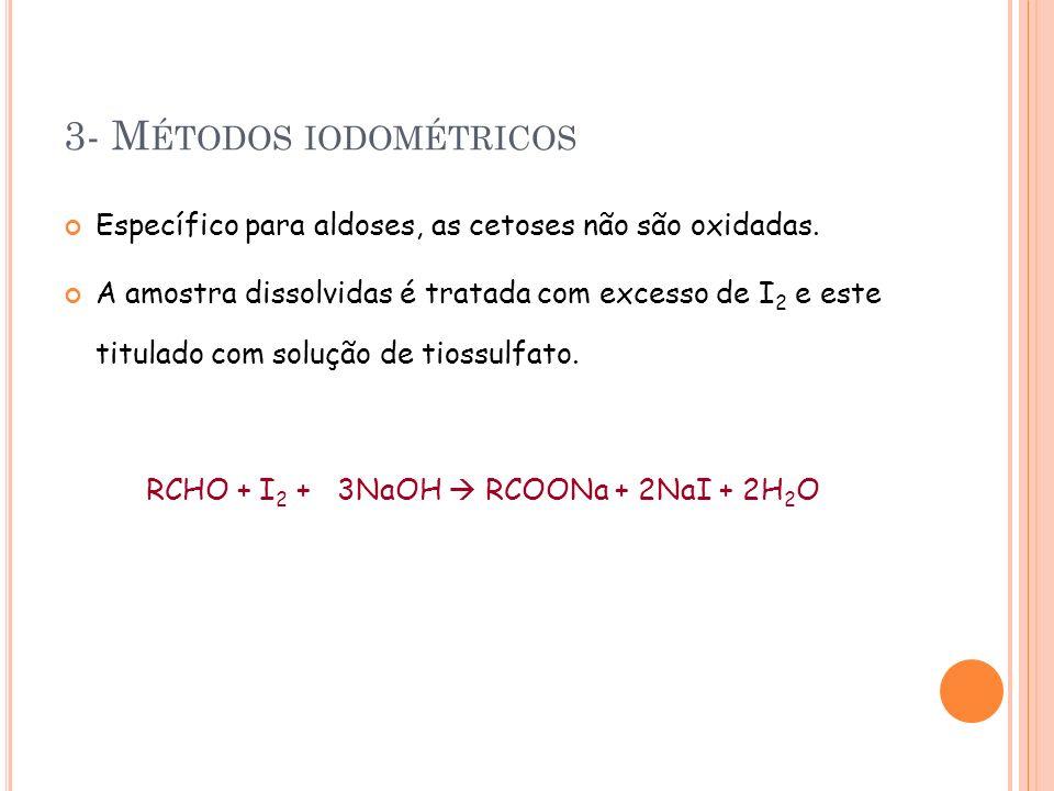 3- M ÉTODOS IODOMÉTRICOS Específico para aldoses, as cetoses não são oxidadas. A amostra dissolvidas é tratada com excesso de I 2 e este titulado com