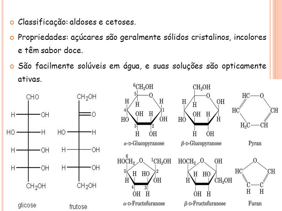 Classificação: aldoses e cetoses. Propriedades: açúcares são geralmente sólidos cristalinos, incolores e têm sabor doce. São facilmente solúveis em ág