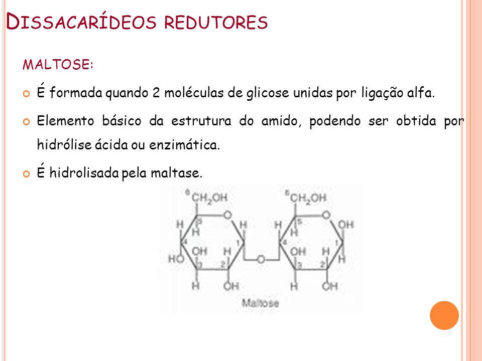 D ISSACARÍDEOS REDUTORES MALTOSE: É formada quando 2 moléculas de glicose unidas por ligação alfa. Elemento básico da estrutura do amido, podendo ser