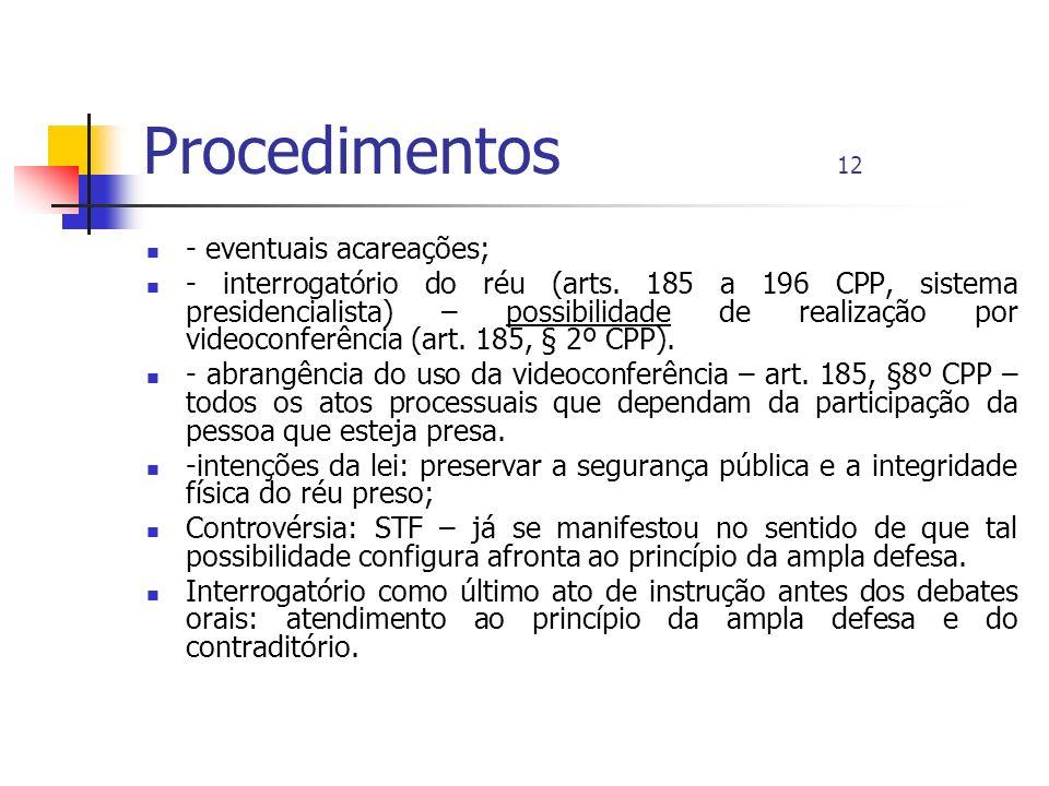 Procedimentos 12 - eventuais acareações; - interrogatório do réu (arts. 185 a 196 CPP, sistema presidencialista) – possibilidade de realização por vid