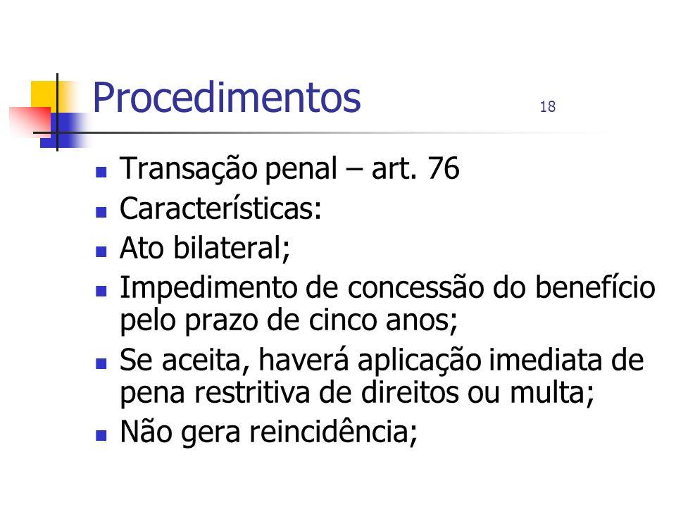 Procedimentos 18 Transação penal – art. 76 Características: Ato bilateral; Impedimento de concessão do benefício pelo prazo de cinco anos; Se aceita,