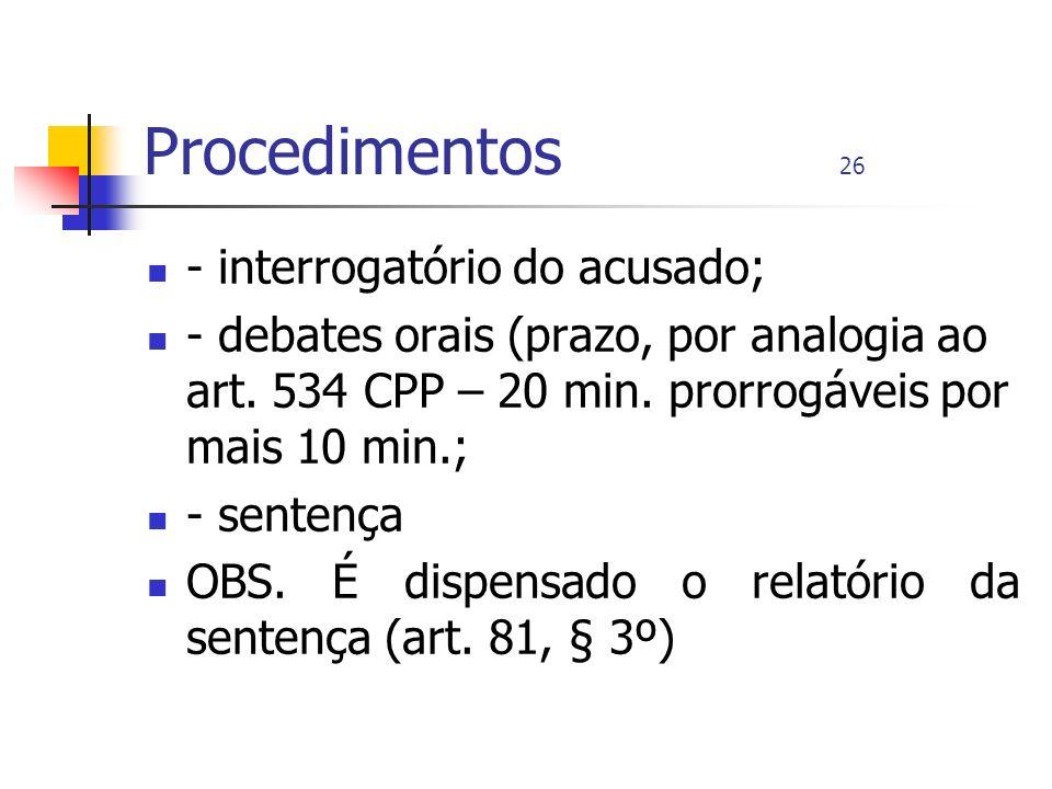 Procedimentos 26 - interrogatório do acusado; - debates orais (prazo, por analogia ao art. 534 CPP – 20 min. prorrogáveis por mais 10 min.; - sentença