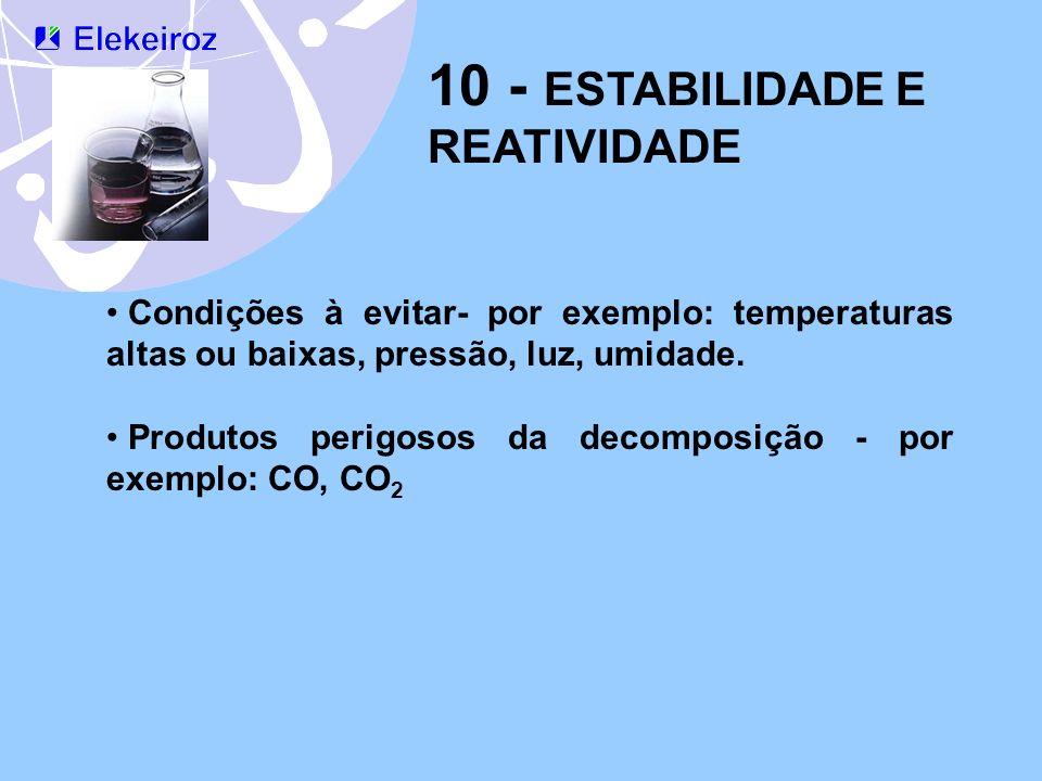 10 - ESTABILIDADE E REATIVIDADE Condições à evitar- por exemplo: temperaturas altas ou baixas, pressão, luz, umidade. Produtos perigosos da decomposiç