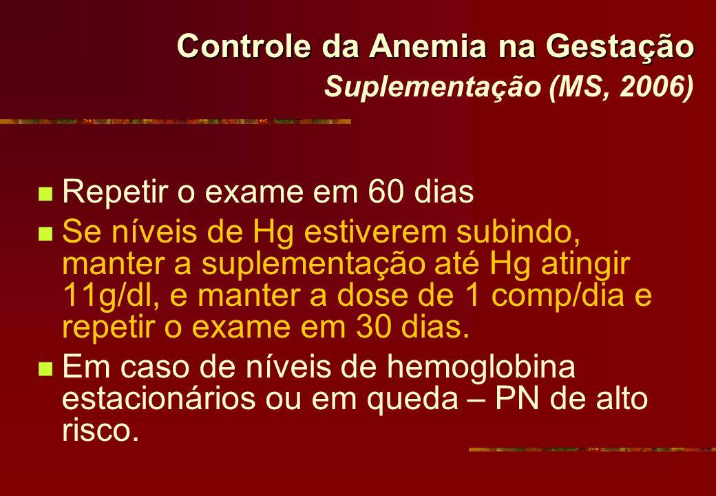 Controle da Anemia na Gestação Controle da Anemia na Gestação Suplementação (MS, 2006) Repetir o exame em 60 dias Se níveis de Hg estiverem subindo, m