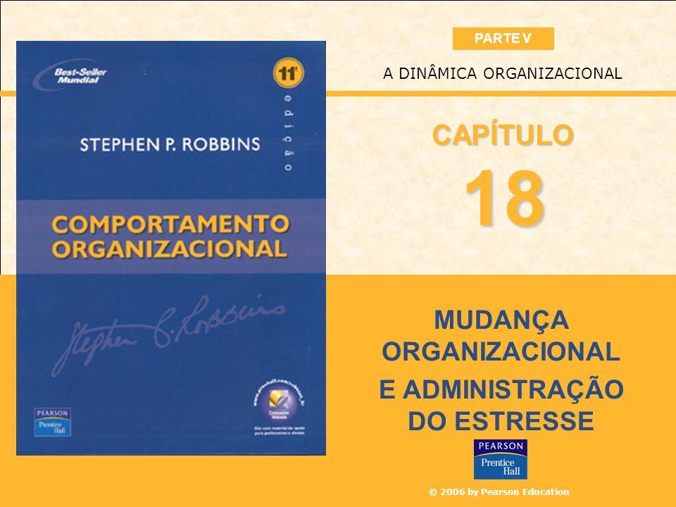© 2006 by Pearson Education MUDANÇA ORGANIZACIONAL E ADMINISTRAÇÃO DO ESTRESSE A DINÂMICA ORGANIZACIONAL 18 CAPÍTULO PARTE V