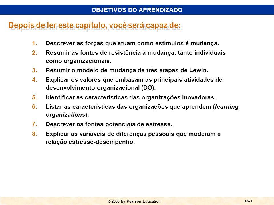 © 2006 by Pearson Education 18–1 1.Descrever as forças que atuam como estímulos à mudança.