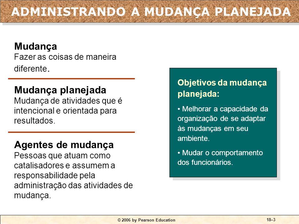© 2006 by Pearson Education 18–3 Objetivos da mudança planejada: Melhorar a capacidade da organização de se adaptar às mudanças em seu ambiente.