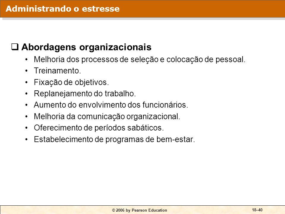 © 2006 by Pearson Education 18–39 Abordagens individuais Administração do tempo. Prática de exercícios físicos. Técnicas de relaxamento. Expansão da r