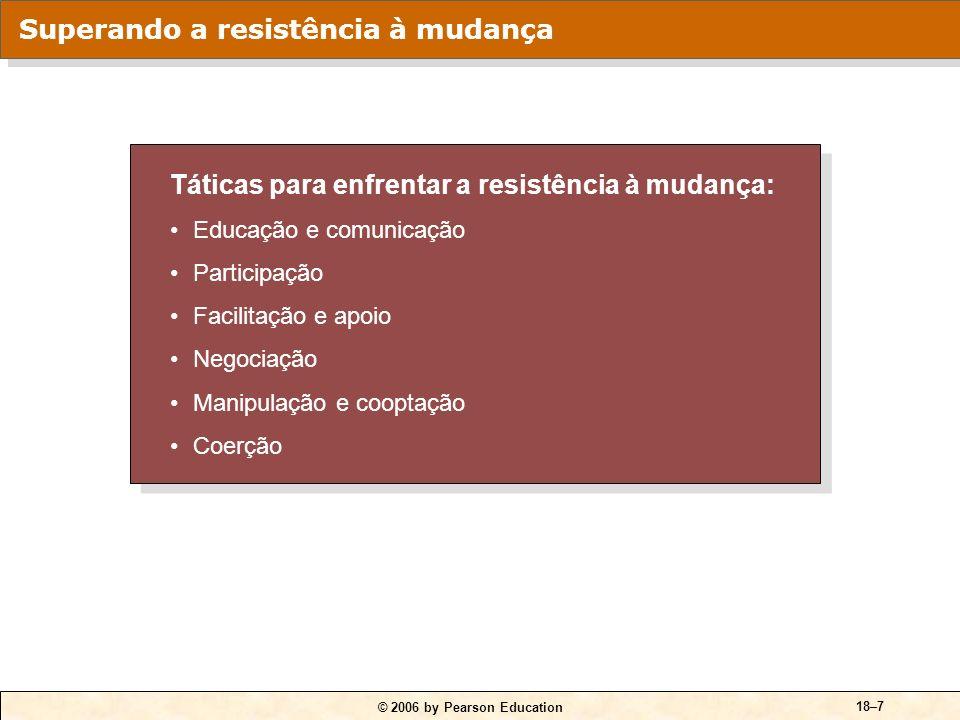 © 2006 by Pearson Education 18–6 Inércia estrutural Foco limitado de mudança Inércia de grupo Ameaça à especialização Ameaça às relações de poder esta