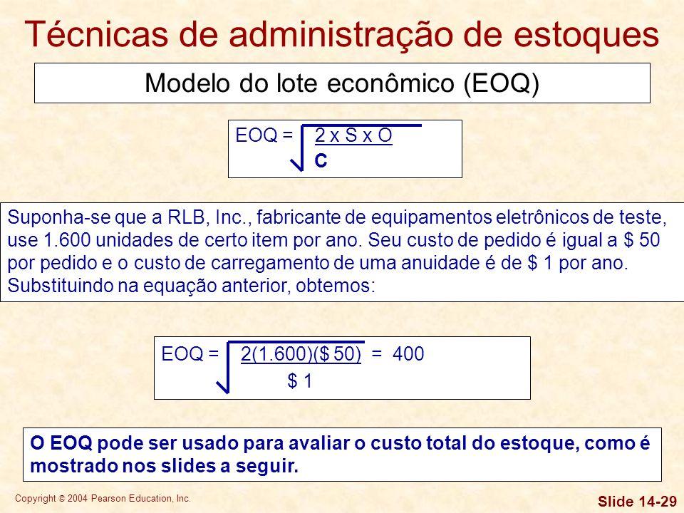 Copyright © 2004 Pearson Education, Inc. Slide 14-28 Técnicas de administração de estoques EOQ = 2 x S x O C onde: S = consumo em unidades por período